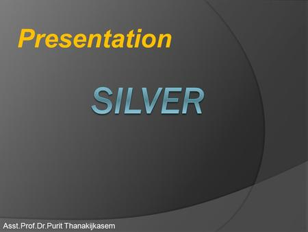Presentation Asst.Prof.Dr.Purit Thanakijkasem. Silver  Silver is a metallic chemical element with the chemical symbol Ag  it has the highest electrical.