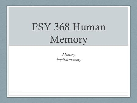 PSY 368 Human Memory Memory Implicit memory. Outline Implicit versus explicit memory Definitions Dissociations Process-dissociation procedure Theories.