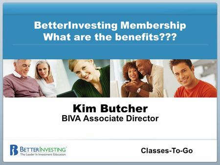 Classes-To-Go BetterInvesting Membership What are the benefits??? Kim Butcher BIVA Associate Director.