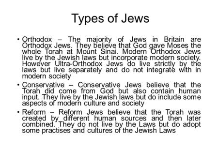 Types of Jews Orthodox – The majority of Jews in Britain are Orthodox Jews. They believe that God gave Moses the whole Torah at Mount Sinai. Modern Orthodox.