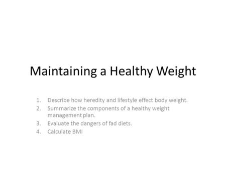 Maintaining a Healthy Weight 1.Describe how heredity and lifestyle effect body weight. 2.Summarize the components of a healthy weight management plan.