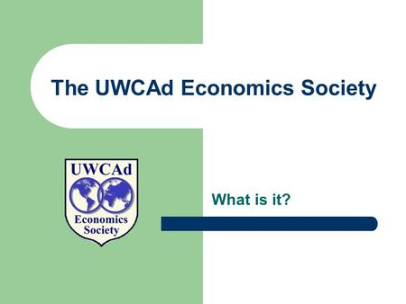 The UWCAd Economics Society What is it?. A brief history of UWCADES The society was started in 2000 by six students who shared interests in economics.
