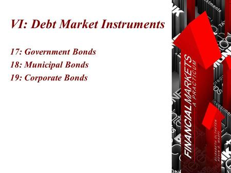 VI: Debt Market Instruments 17: Government Bonds 18: Municipal Bonds 19: Corporate Bonds.