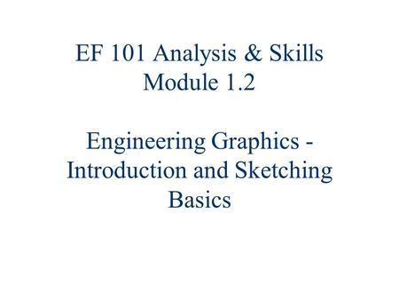 EF 101 Analysis & Skills Module 1.2 Engineering Graphics - Introduction and Sketching Basics.