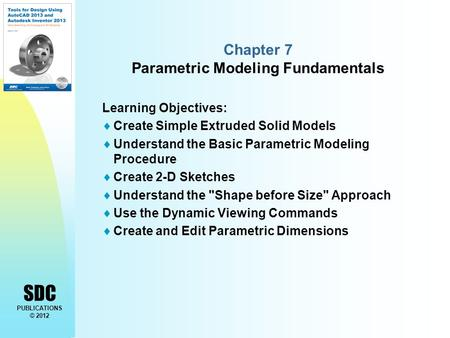 SDC PUBLICATIONS © 2012 Chapter 7 Parametric Modeling Fundamentals Learning Objectives:  Create Simple Extruded Solid Models  Understand the Basic Parametric.