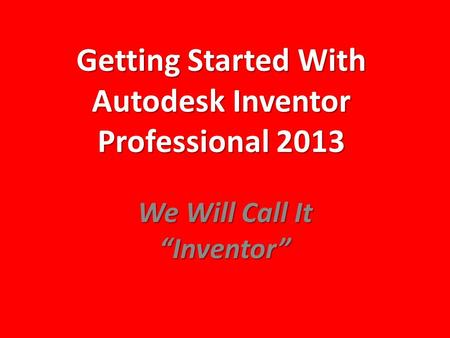 "Getting Started With Autodesk Inventor Professional 2013 We Will Call It ""Inventor"""