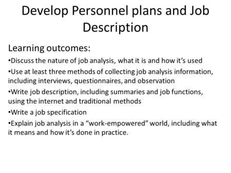 Develop Personnel plans and <strong>Job</strong> Description Learning outcomes: Discuss the nature of <strong>job</strong> analysis, what it is and how it's used Use at least three methods.