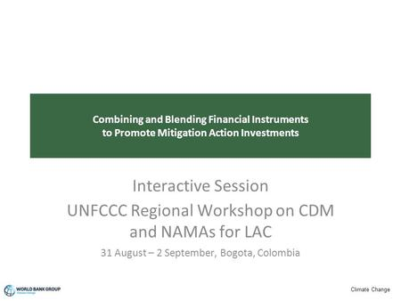 Climate Change Combining and Blending Financial Instruments to Promote Mitigation Action Investments Interactive Session UNFCCC Regional Workshop on CDM.