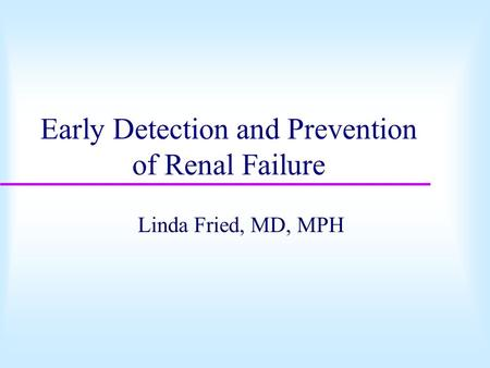 Early Detection and Prevention of Renal Failure Linda Fried, MD, MPH.