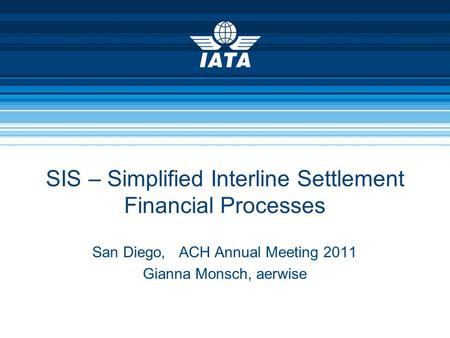 SIS – Simplified Interline Settlement Financial Processes San Diego, ACH Annual Meeting 2011 Gianna Monsch, aerwise.