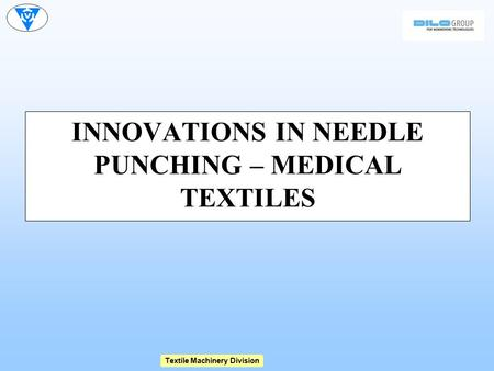Textile Machinery Division INNOVATIONS IN NEEDLE PUNCHING – MEDICAL TEXTILES.