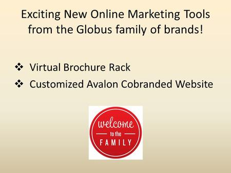 Exciting New Online Marketing Tools from the Globus family of brands!  Virtual Brochure Rack  Customized Avalon Cobranded Website.