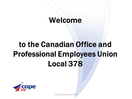 Welcome to the Canadian Office and Professional Employees Union Local 378 Cope 378 Welcome 2014.