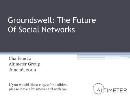 Groundswell: The Future Of Social Networks Charlene Li Altimeter Group June 16, 2009 If you would like a copy of the slides, please leave a business card.