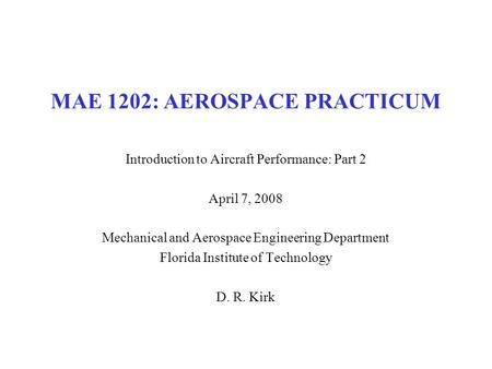 MAE 1202: AEROSPACE PRACTICUM Introduction to Aircraft Performance: Part 2 April 7, 2008 Mechanical and Aerospace Engineering Department Florida Institute.