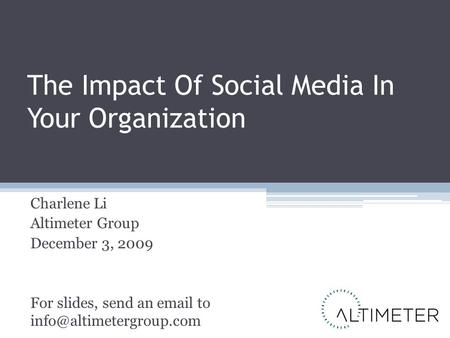 The Impact Of Social Media In Your Organization Charlene Li Altimeter Group December 3, 2009 For slides, send an  to