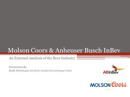 Molson Coors & Anheuser Busch InBev An External Analysis of the Beer Industry Presentation By: Emily Horstmann, Eric Hyde, Claudia Ortiz and Megan Walzel.