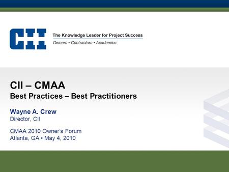 CII – CMAA Best Practices – Best Practitioners Wayne A. Crew Director, CII CMAA 2010 Owner's Forum Atlanta, GA May 4, 2010.
