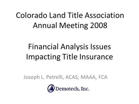 Financial Analysis Issues Impacting Title Insurance Joseph L. Petrelli, ACAS, MAAA, FCA Colorado Land Title Association Annual Meeting 2008.