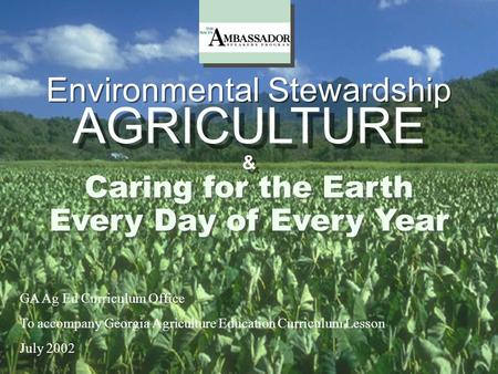 Environmental Stewardship & & Every Day of Every Year Caring for the Earth AGRICULTURE GA Ag Ed Curriculum Office To accompany Georgia Agriculture Education.