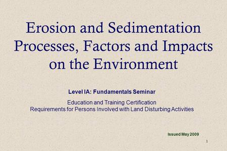 1 Erosion and Sedimentation Processes, Factors and Impacts on the Environment Issued May 2009 Level IA: Fundamentals Seminar Education and Training Certification.