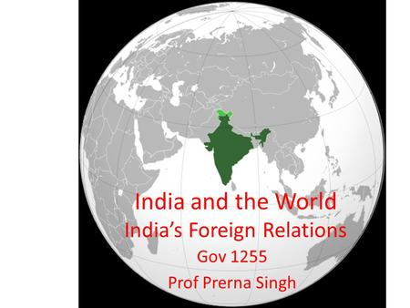 India and the World India's Foreign Relations Gov 1255 Prof Prerna Singh.