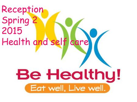 Reception Spring 2 2015 Health and self care. This term we will be finding out all about how our bodies work and what we need to do to keep it healthy.