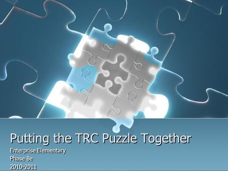 Putting the TRC Puzzle Together Enterprise Elementary Phase 8e 2010-2011 Enterprise Elementary Phase 8e 2010-2011.
