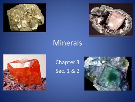 Minerals Chapter 3 Sec. 1 & 2. What Is a Mineral? A mineral is a naturally formed, inorganic solid that has a definite crystalline structure. All minerals.