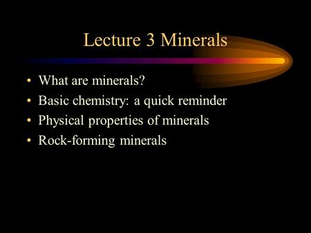 Lecture 3 Minerals What are minerals? Basic chemistry: a quick reminder Physical properties of minerals Rock-forming minerals.
