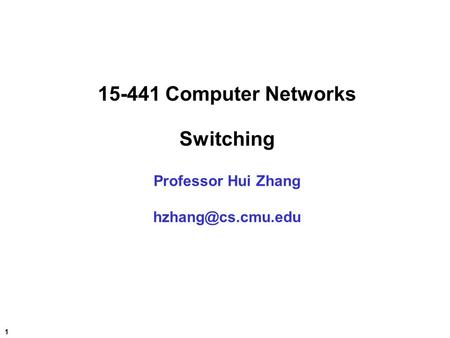1 15-441 Computer Networks Switching Professor Hui Zhang