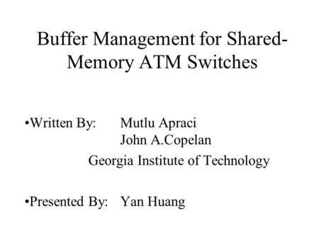 Buffer Management for Shared- Memory ATM Switches Written By: Mutlu Apraci John A.Copelan Georgia Institute of Technology Presented By: Yan Huang.