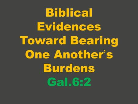 Biblical Evidences Toward Bearing One Another's Burdens Gal.6:2.