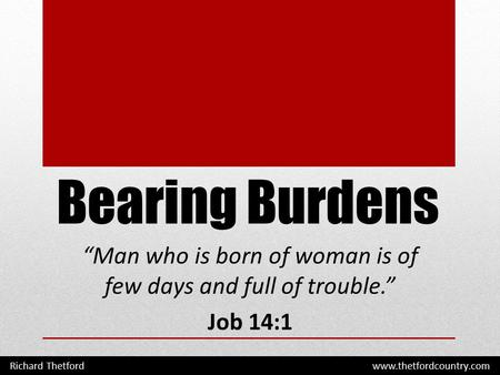 "Bearing Burdens ""Man who is born of woman is of few days and full of trouble."" Job 14:1 Richard Thetford www.thetfordcountry.com."