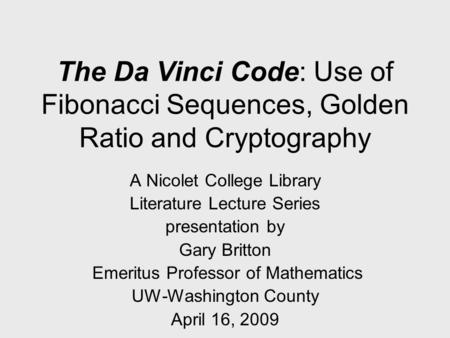 <strong>The</strong> Da Vinci Code: Use of <strong>Fibonacci</strong> Sequences, <strong>Golden</strong> Ratio <strong>and</strong> Cryptography A Nicolet College Library Literature Lecture Series presentation by Gary Britton.