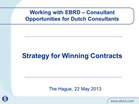 Working with EBRD – Consultant Opportunities for Dutch Consultants The Hague, 22 May 2013 Strategy for Winning Contracts.