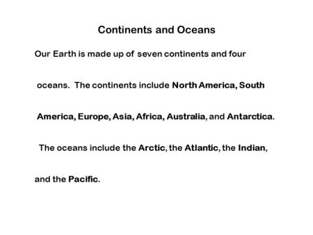 Continents and Oceans Our Earth is made up of seven continents and four oceans. The continents include North America, South America, Europe, Asia, Africa,