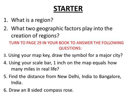 STARTER 1.What is a region? 2.What two geographic factors play into the creation of regions? TURN TO PAGE 29 IN YOUR BOOK TO ANSWER THE FOLLOWING QUESTIONS: