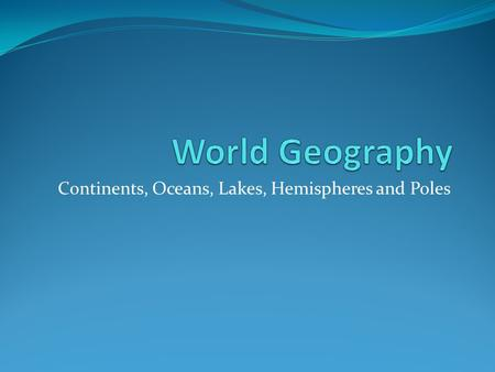 Continents, Oceans, Lakes, Hemispheres and Poles