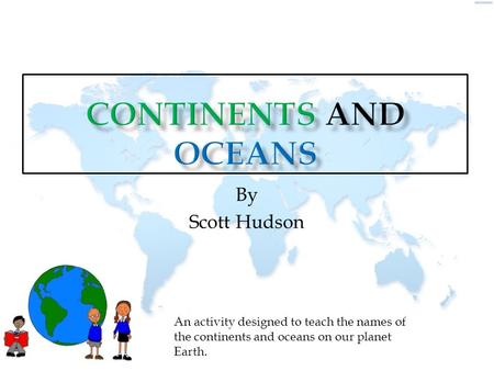 By Scott Hudson An activity designed to teach the names of the continents and oceans on our planet Earth.