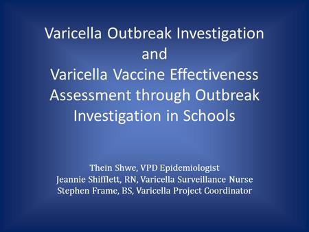 Varicella Outbreak Investigation and Varicella Vaccine Effectiveness Assessment through Outbreak Investigation in Schools Thein Shwe, VPD Epidemiologist.