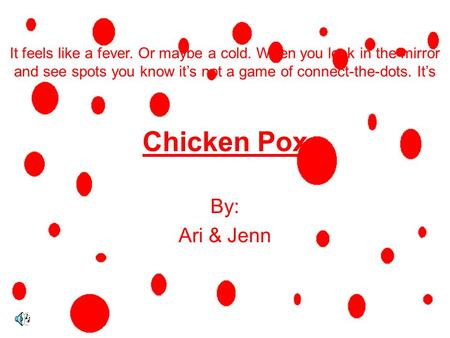 Chicken Pox By: Ari & Jenn It feels like a fever. Or maybe a cold. When you look in the mirror and see spots you know it's not a game of connect-the-dots.