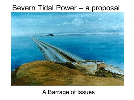 Severn Tidal Power – a proposal A Barrage of Issues.