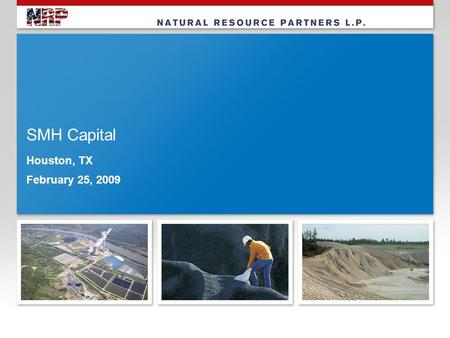 "SMH Capital Houston, TX February 25, 2009. 2 Forward Looking Statement The statements made by representatives of Natural Resource Partners L.P. (""NRP"")"