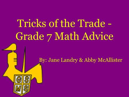 Tricks of the Trade - Grade 7 Math Advice By: Jane Landry & Abby McAllister.