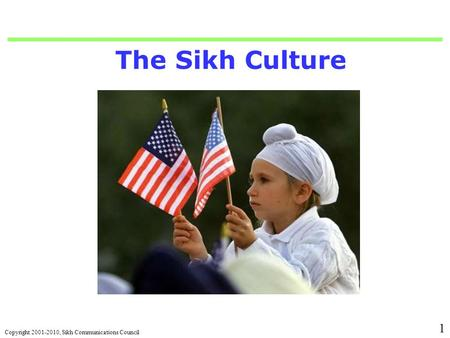 Copyright 2001-2010, Sikh Communications Council 1 The Sikh Culture.
