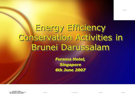 Energy Efficiency Conservation Activities in Brunei Darussalam Furama Hotel, Singapore 6th June 2007 Furama Hotel, Singapore 6th June 2007.