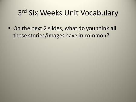 3 rd Six Weeks Unit Vocabulary On the next 2 slides, what do you think all these stories/images have in common?