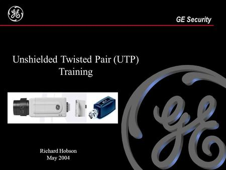 1 GE Security Presenter Name Date GE Security Unshielded Twisted Pair (UTP) Training Richard Hobson May 2004.
