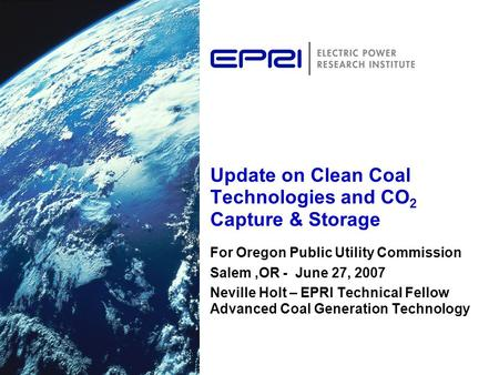 Update on Clean Coal Technologies and CO 2 Capture & Storage For Oregon Public Utility Commission Salem,OR - June 27, 2007 Neville Holt – EPRI Technical.